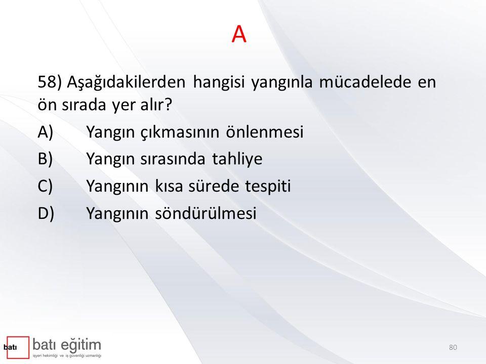 A 58) Aşağıdakilerden hangisi yangınla mücadelede en ön sırada yer alır A) Yangın çıkmasının önlenmesi.