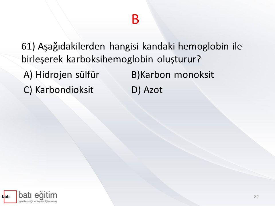 B 61) Aşağıdakilerden hangisi kandaki hemoglobin ile birleşerek karboksihemoglobin oluşturur A) Hidrojen sülfür B)Karbon monoksit.