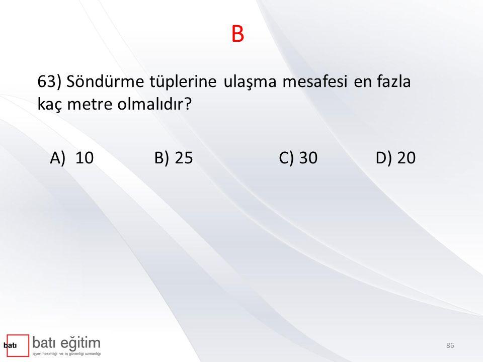 B 63) Söndürme tüplerine ulaşma mesafesi en fazla kaç metre olmalıdır