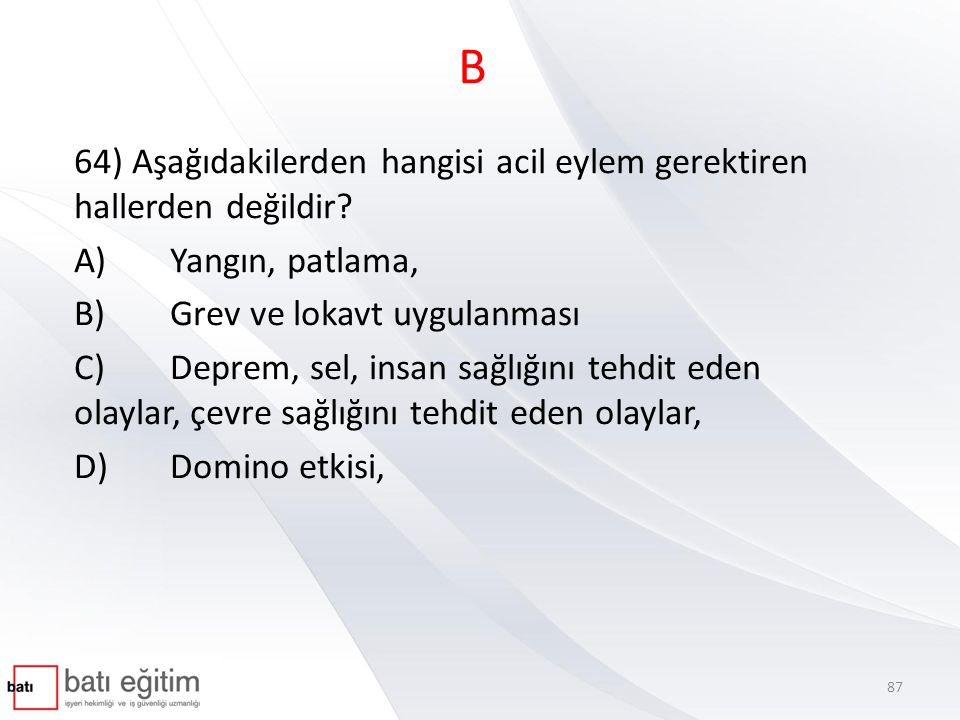 B 64) Aşağıdakilerden hangisi acil eylem gerektiren hallerden değildir A) Yangın, patlama, B) Grev ve lokavt uygulanması.