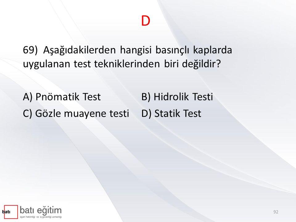 D 69) Aşağıdakilerden hangisi basınçlı kaplarda uygulanan test tekniklerinden biri değildir A) Pnömatik Test B) Hidrolik Testi.