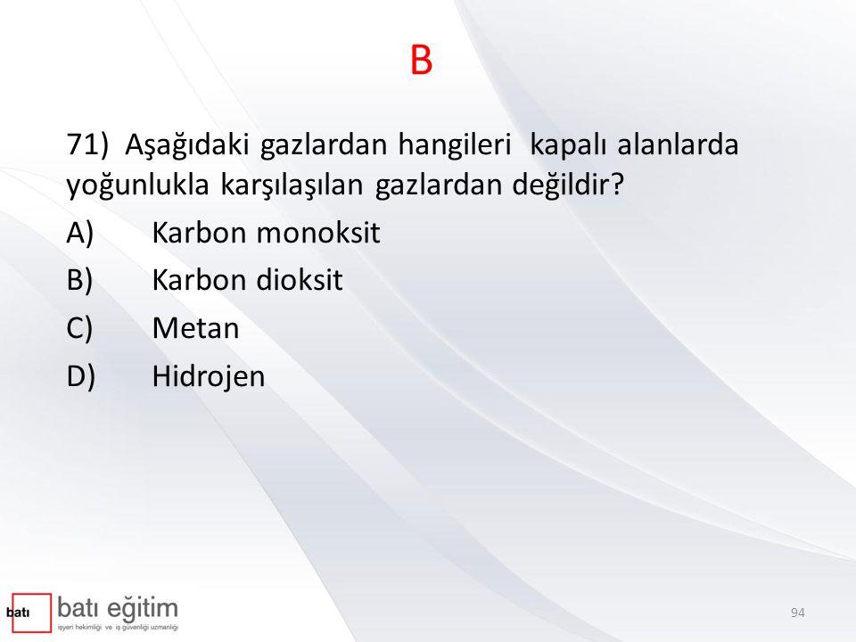 B 71) Aşağıdaki gazlardan hangileri kapalı alanlarda yoğunlukla karşılaşılan gazlardan değildir A) Karbon monoksit.