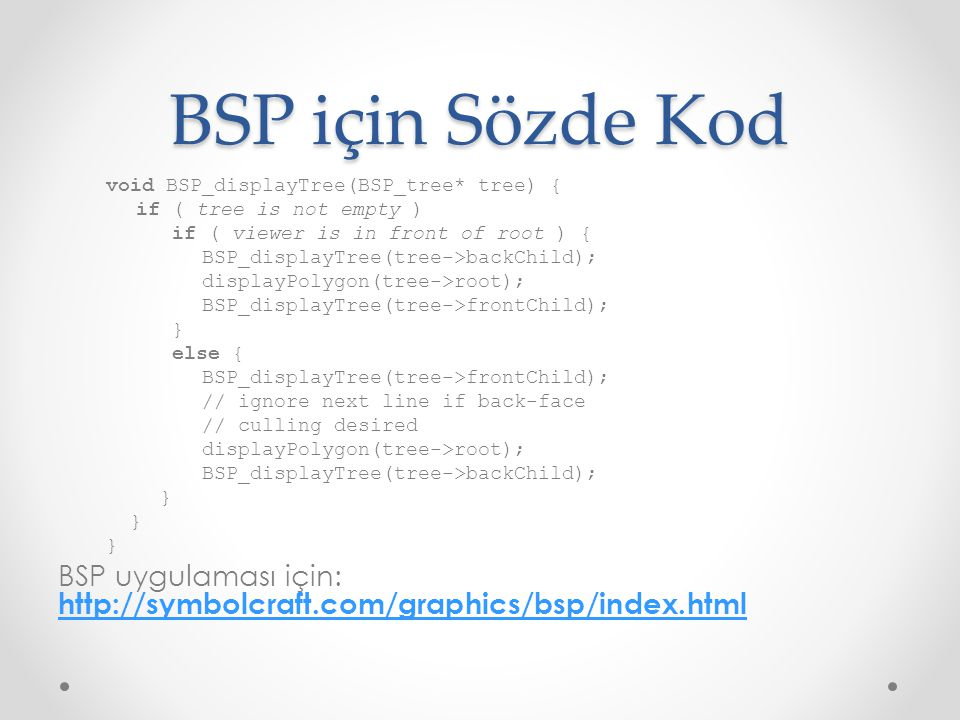 BSP için Sözde Kod void BSP_displayTree(BSP_tree* tree) { if ( tree is not empty ) if ( viewer is in front of root ) {