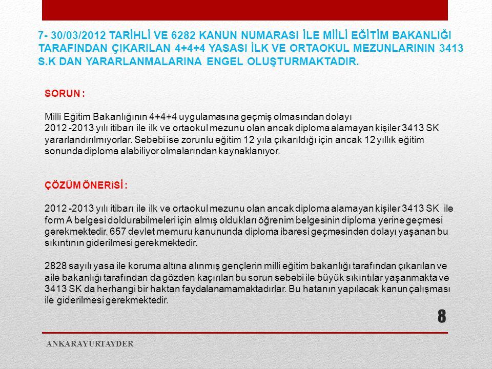 7- 30/03/2012 TARİHLİ VE 6282 KANUN NUMARASI İLE MİİLİ EĞİTİM BAKANLIĞI TARAFINDAN ÇIKARILAN 4+4+4 YASASI İLK VE ORTAOKUL MEZUNLARININ 3413 S.K DAN YARARLANMALARINA ENGEL OLUŞTURMAKTADIR.