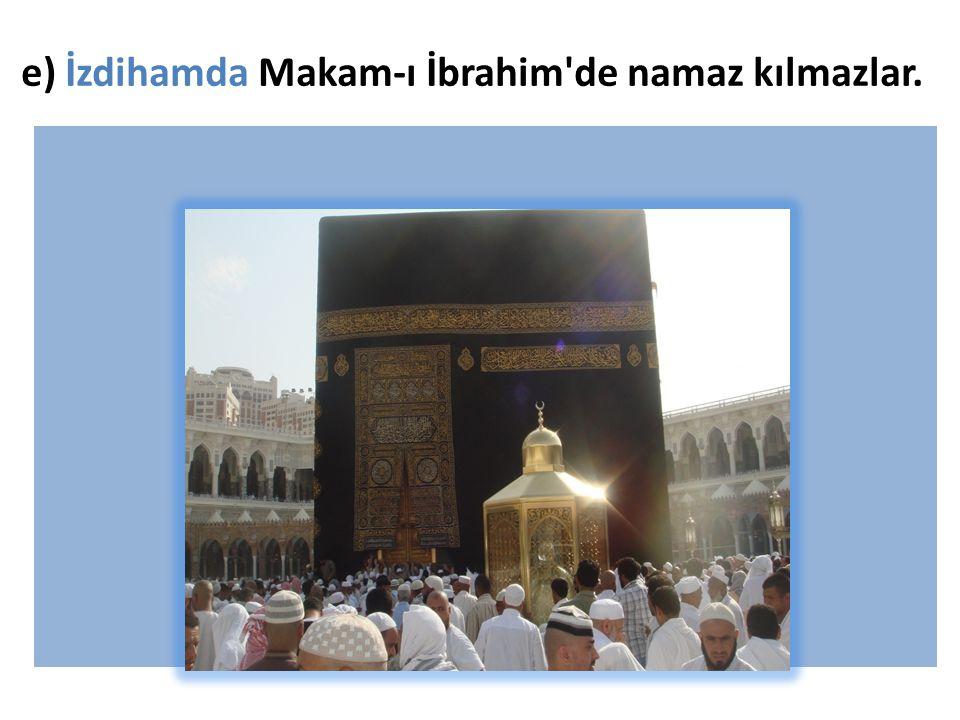 e) İzdihamda Makam-ı İbrahim de namaz kılmazlar.