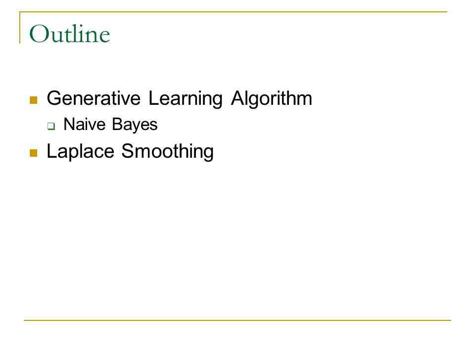 Outline Generative Learning Algorithm Naive Bayes Laplace Smoothing