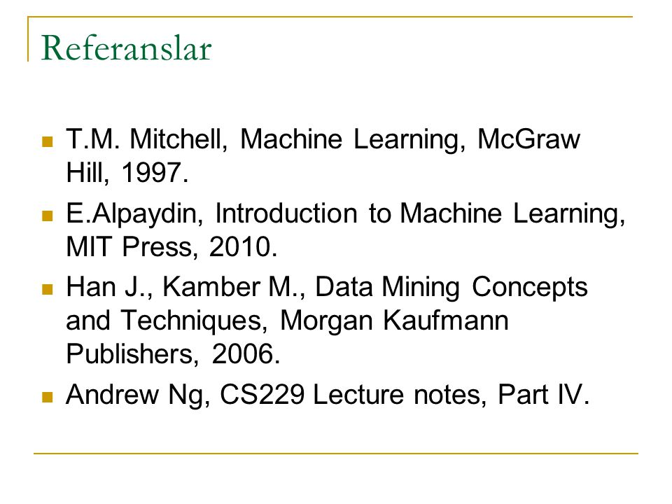 Referanslar T.M. Mitchell, Machine Learning, McGraw Hill, 1997.