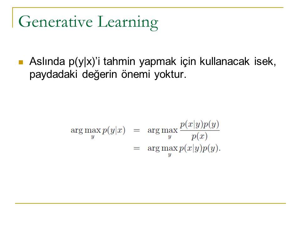 Generative Learning Aslında p(y|x)'i tahmin yapmak için kullanacak isek, paydadaki değerin önemi yoktur.