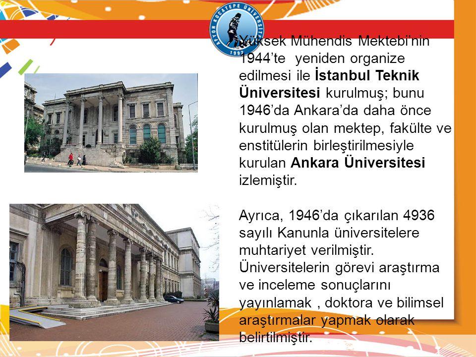 Yüksek Mühendis Mektebi'nin 1944'te yeniden organize edilmesi ile İstanbul Teknik Üniversitesi kurulmuş; bunu 1946'da Ankara'da daha önce kurulmuş olan mektep, fakülte ve enstitülerin birleştirilmesiyle kurulan Ankara Üniversitesi izlemiştir.