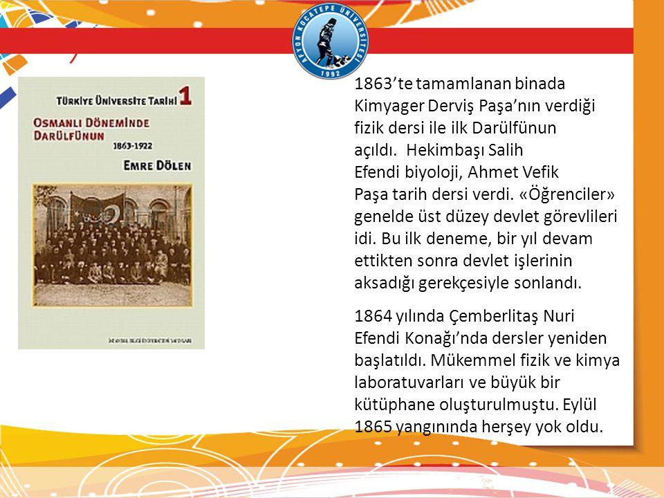1863'te tamamlanan binada Kimyager Derviş Paşa'nın verdiği fizik dersi ile ilk Darülfünun açıldı. Hekimbaşı Salih Efendi biyoloji, Ahmet Vefik Paşa tarih dersi verdi. «Öğrenciler» genelde üst düzey devlet görevlileri idi. Bu ilk deneme, bir yıl devam ettikten sonra devlet işlerinin aksadığı gerekçesiyle sonlandı.