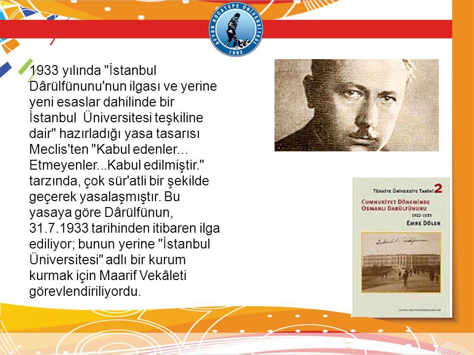1933 yılında İstanbul Dârülfünunu nun ilgası ve yerine yeni esaslar dahilinde bir İstanbul Üniversitesi teşkiline dair hazırladığı yasa tasarısı Meclis ten Kabul edenler...