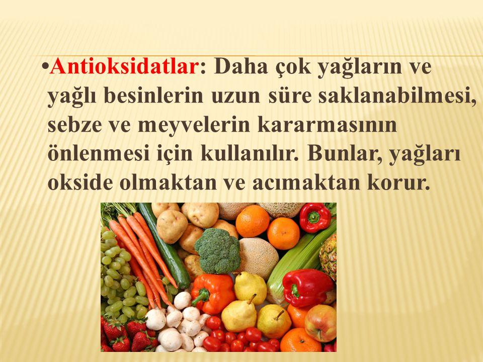 •Antioksidatlar: Daha çok yağların ve yağlı besinlerin uzun süre saklanabilmesi, sebze ve meyvelerin kararmasının önlenmesi için kullanılır.
