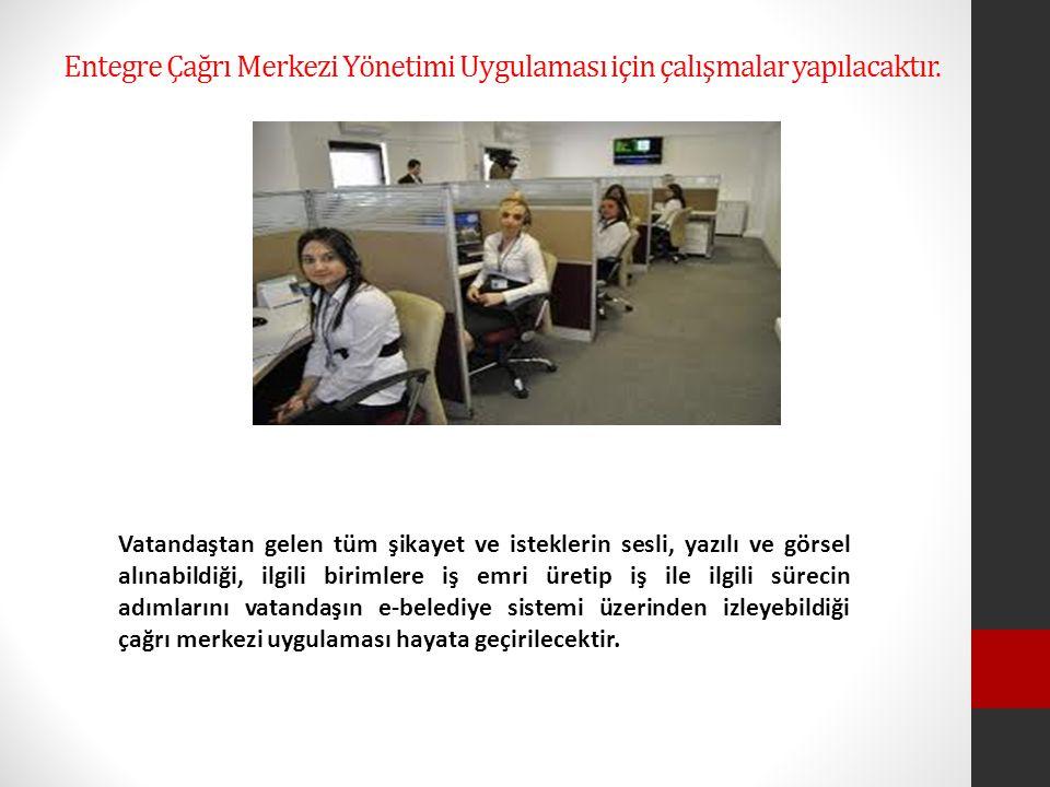 Entegre Çağrı Merkezi Yönetimi Uygulaması için çalışmalar yapılacaktır.
