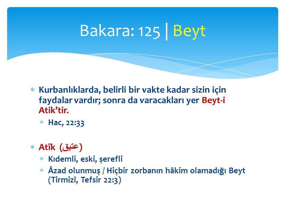 Bakara: 125 | Beyt Kurbanlıklarda, belirli bir vakte kadar sizin için faydalar vardır; sonra da varacakları yer Beyt-i Atik'tir.