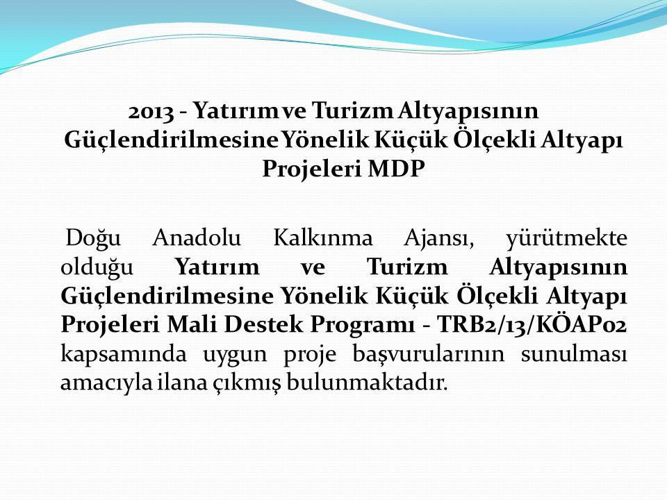 2013 - Yatırım ve Turizm Altyapısının Güçlendirilmesine Yönelik Küçük Ölçekli Altyapı Projeleri MDP Doğu Anadolu Kalkınma Ajansı, yürütmekte olduğu Yatırım ve Turizm Altyapısının Güçlendirilmesine Yönelik Küçük Ölçekli Altyapı Projeleri Mali Destek Programı - TRB2/13/KÖAP02 kapsamında uygun proje başvurularının sunulması amacıyla ilana çıkmış bulunmaktadır.