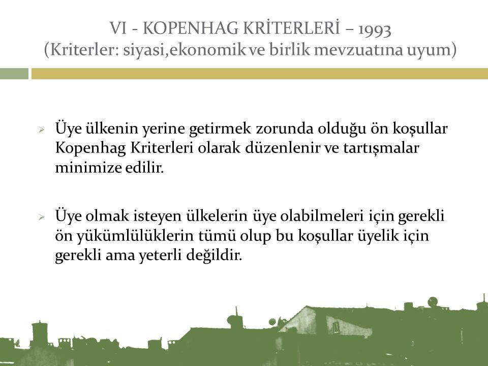 VI - KOPENHAG KRİTERLERİ – 1993 (Kriterler: siyasi,ekonomik ve birlik mevzuatına uyum)