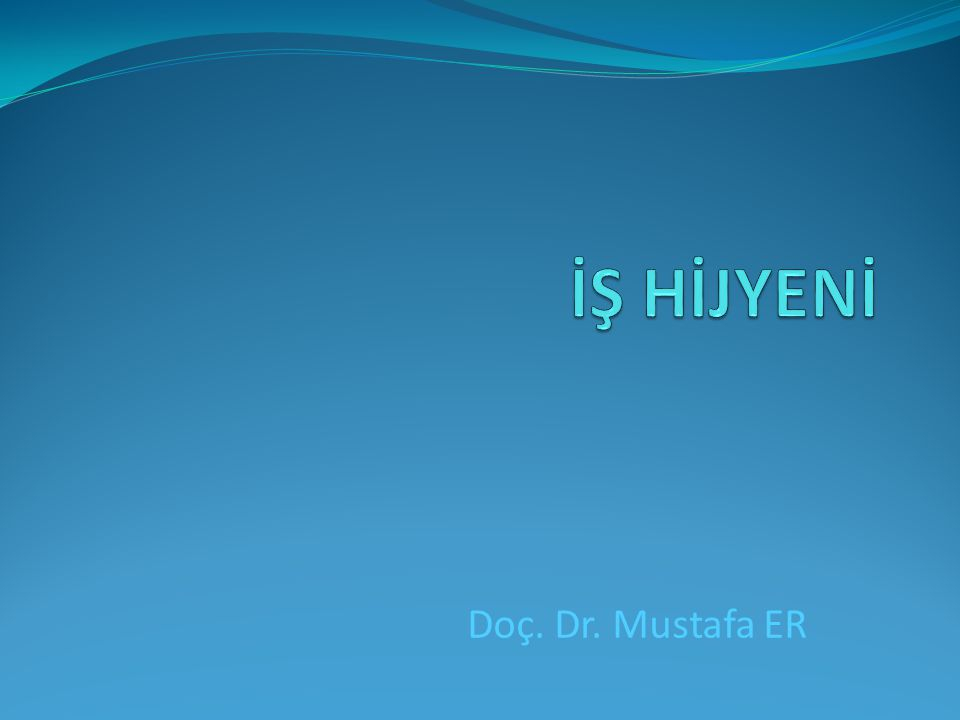 İŞ HİJYENİ Doç. Dr. Mustafa ER