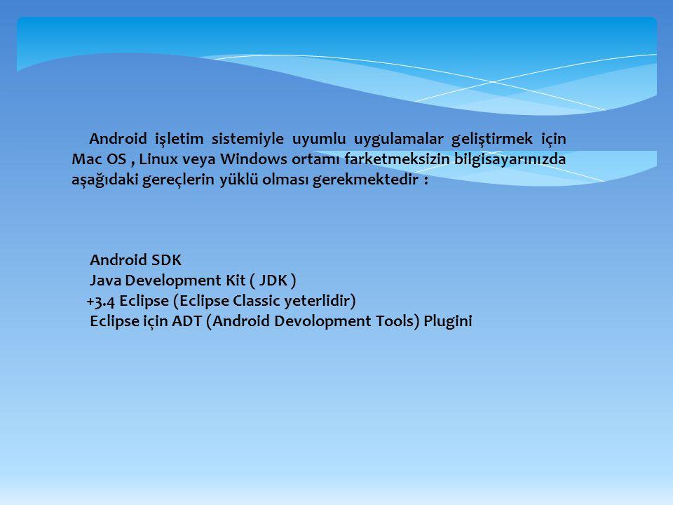 Android işletim sistemiyle uyumlu uygulamalar geliştirmek için Mac OS , Linux veya Windows ortamı farketmeksizin bilgisayarınızda aşağıdaki gereçlerin yüklü olması gerekmektedir :