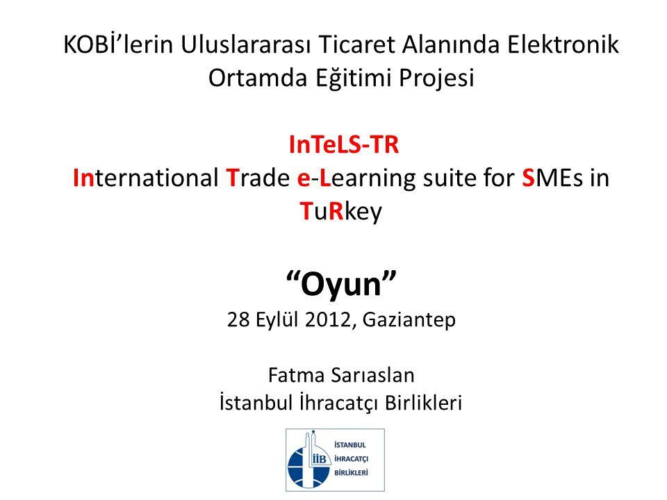 KOBİ'lerin Uluslararası Ticaret Alanında Elektronik Ortamda Eğitimi Projesi InTeLS-TR International Trade e-Learning suite for SMEs in TuRkey Oyun 28 Eylül 2012, Gaziantep Fatma Sarıaslan İstanbul İhracatçı Birlikleri