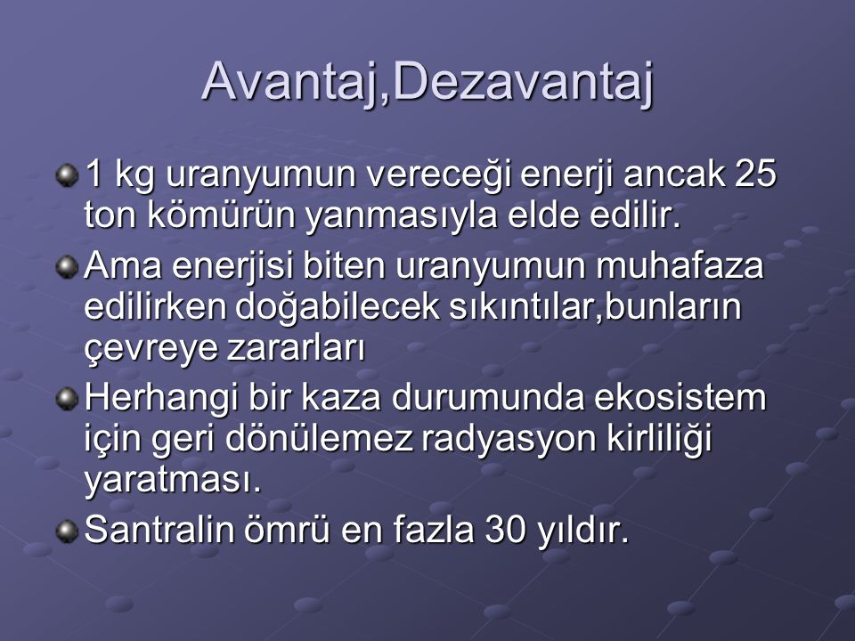 Avantaj,Dezavantaj 1 kg uranyumun vereceği enerji ancak 25 ton kömürün yanmasıyla elde edilir.