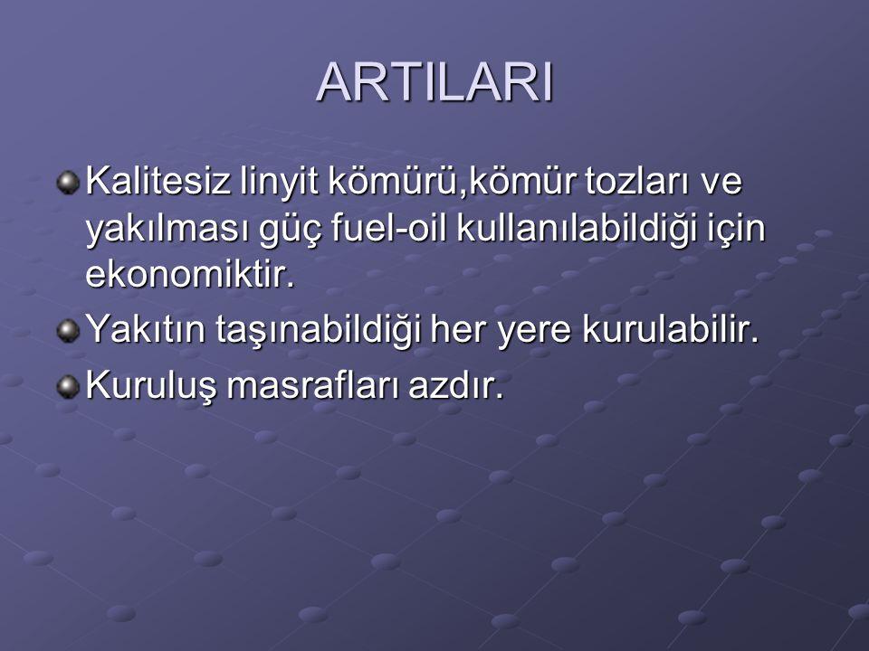 ARTILARI Kalitesiz linyit kömürü,kömür tozları ve yakılması güç fuel-oil kullanılabildiği için ekonomiktir.
