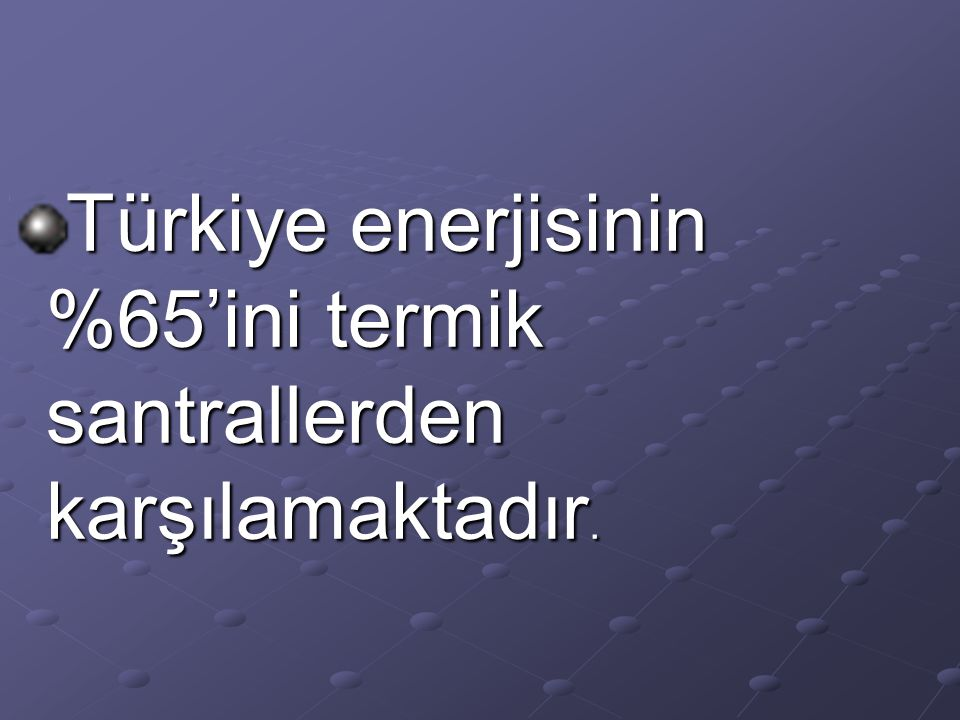 Türkiye enerjisinin %65'ini termik santrallerden karşılamaktadır.