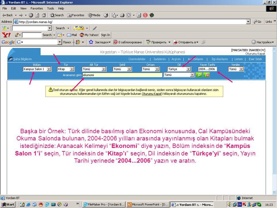 Başka bir Örnek: Türk dilinde basılmış olan Ekonomi konusunda, Cal Kampüsündeki Okuma Salonda bulunan, 2004-2006 yıllları arasında yayınlanmış olan Kitapları bulmak istediğinizde: Aranacak Kelimeyi Ekonomi diye yazın, Bölüm indeksin de Kampüs Salon 1'i seçin, Tür indeksin de Kitap'ı seçin, Dil indeksin de Türkçe'yi seçin, Yayın Tarihi yerinede 2004...2006 yazın ve aratın.