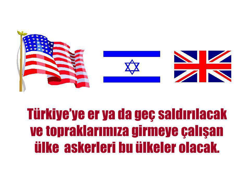 Türkiye'ye er ya da geç saldırılacak ve topraklarımıza girmeye çalışan ülke askerleri bu ülkeler olacak.