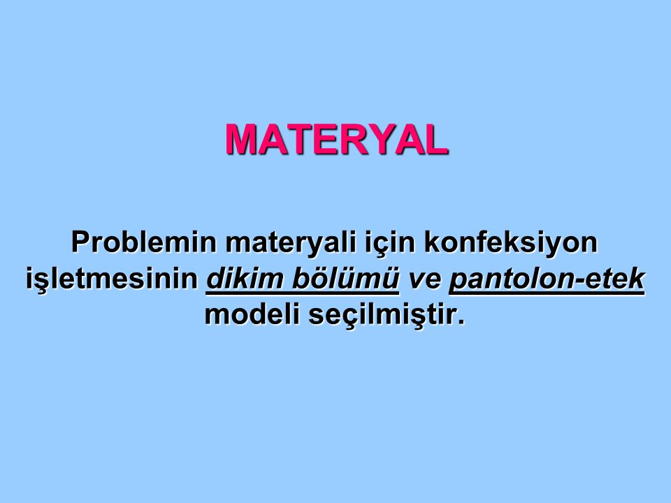 MATERYAL Problemin materyali için konfeksiyon işletmesinin dikim bölümü ve pantolon-etek modeli seçilmiştir.