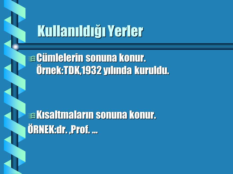 Kullanıldığı Yerler Cümlelerin sonuna konur. Örnek:TDK,1932 yılında kuruldu. Kısaltmaların sonuna konur.