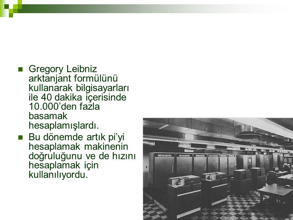 Gregory Leibniz arktanjant formülünü kullanarak bilgisayarları ile 40 dakika içerisinde 10.000'den fazla basamak hesaplamışlardı.