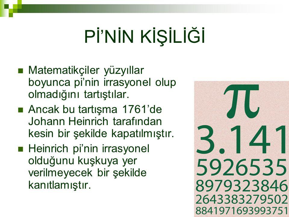 Pİ'NİN KİŞİLİĞİ Matematikçiler yüzyıllar boyunca pi'nin irrasyonel olup olmadığını tartıştılar.