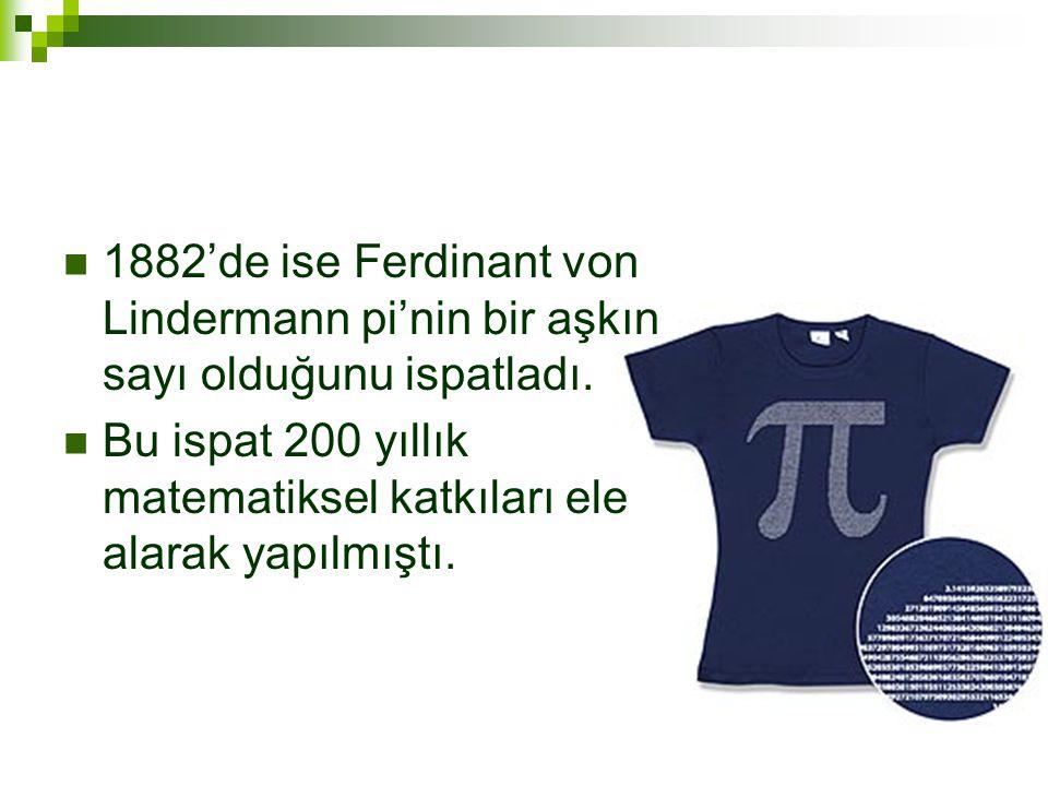 1882'de ise Ferdinant von Lindermann pi'nin bir aşkın sayı olduğunu ispatladı.