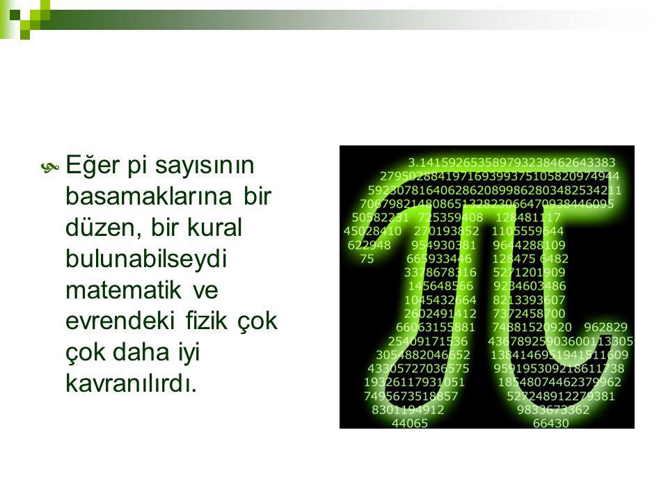 Eğer pi sayısının basamaklarına bir düzen, bir kural bulunabilseydi matematik ve evrendeki fizik çok çok daha iyi kavranılırdı.