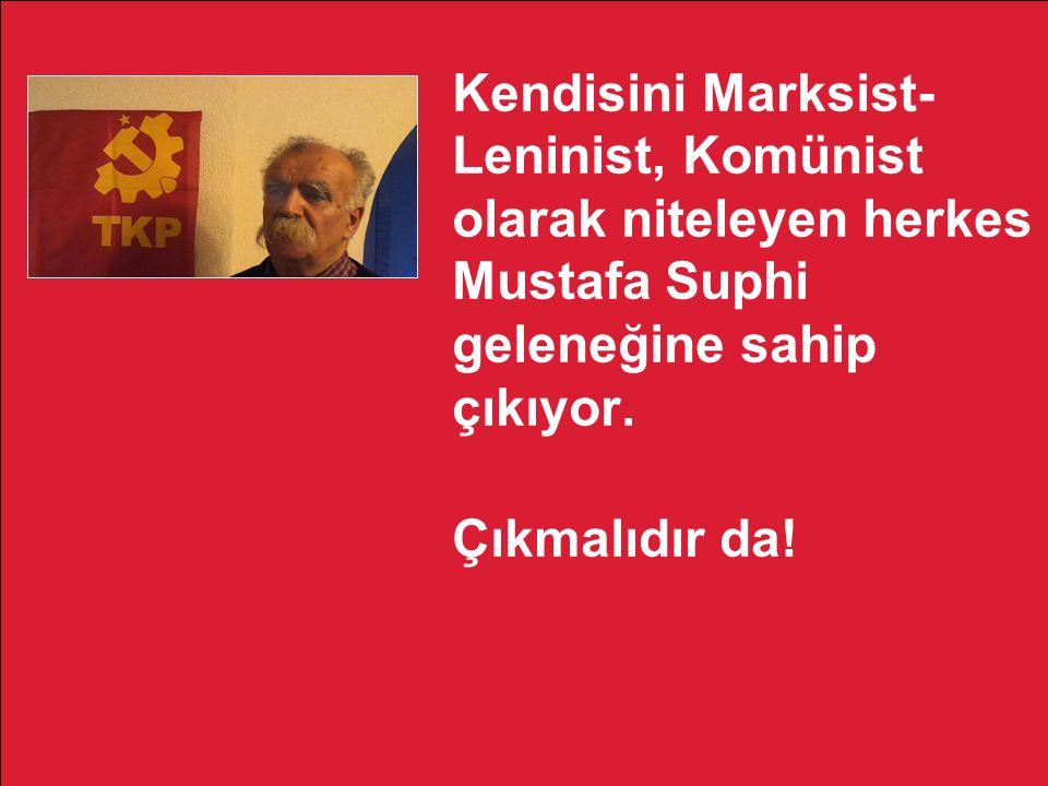 Kendisini Marksist-Leninist, Komünist olarak niteleyen herkes Mustafa Suphi geleneğine sahip çıkıyor.