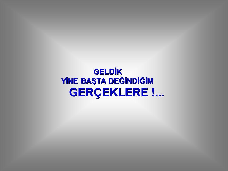GELDİK YİNE BAŞTA DEĞİNDİĞİM GERÇEKLERE !...