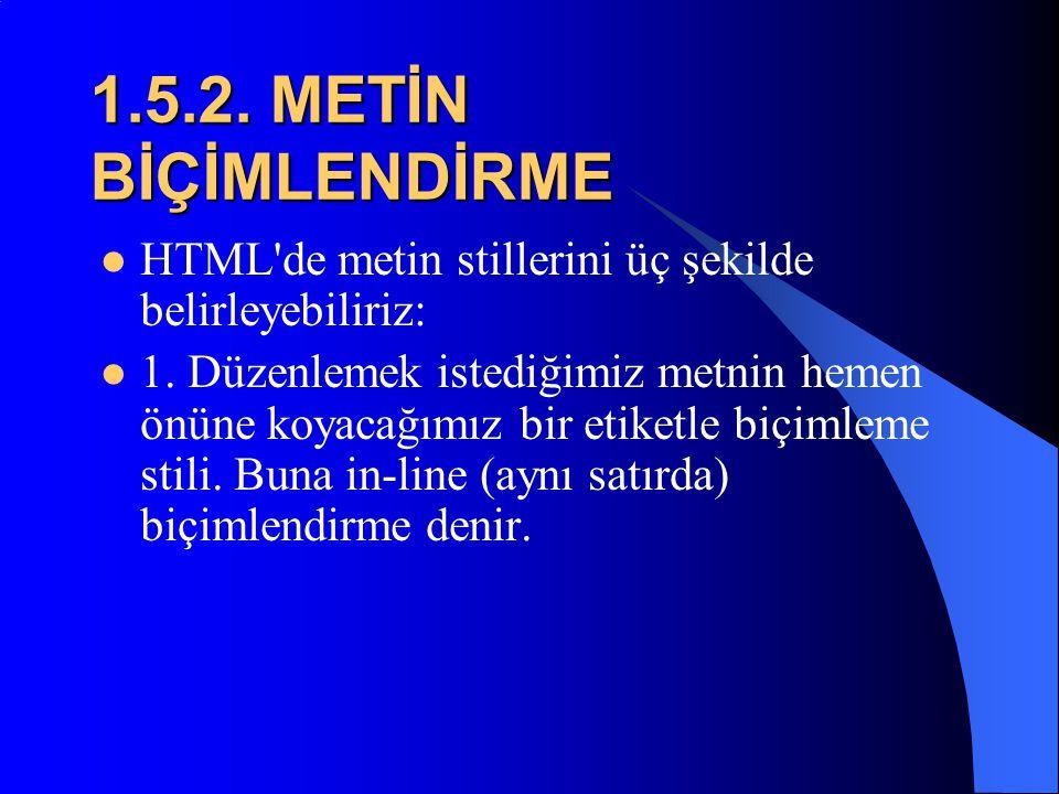 1.5.2. METİN BİÇİMLENDİRME HTML de metin stillerini üç şekilde belirleyebiliriz: