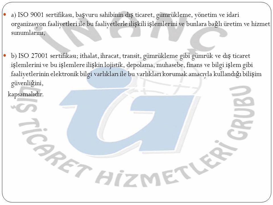 a) ISO 9001 sertifikası, başvuru sahibinin dış ticaret, gümrükleme, yönetim ve idari organizasyon faaliyetleri ile bu faaliyetlerle ilişkili işlemlerini ve bunlara bağlı üretim ve hizmet sunumlarını,