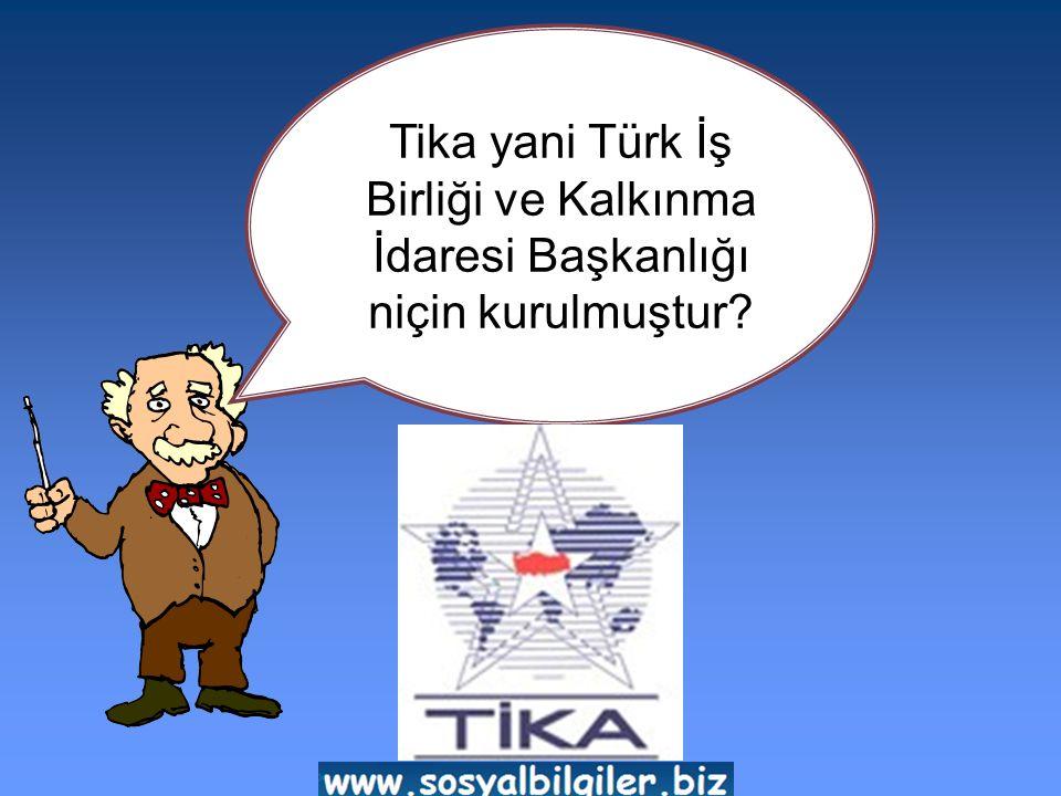 Tika yani Türk İş Birliği ve Kalkınma İdaresi Başkanlığı niçin kurulmuştur