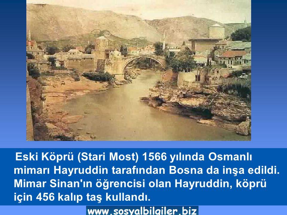 Eski Köprü (Stari Most) 1566 yılında Osmanlı mimarı Hayruddin tarafından Bosna da inşa edildi.