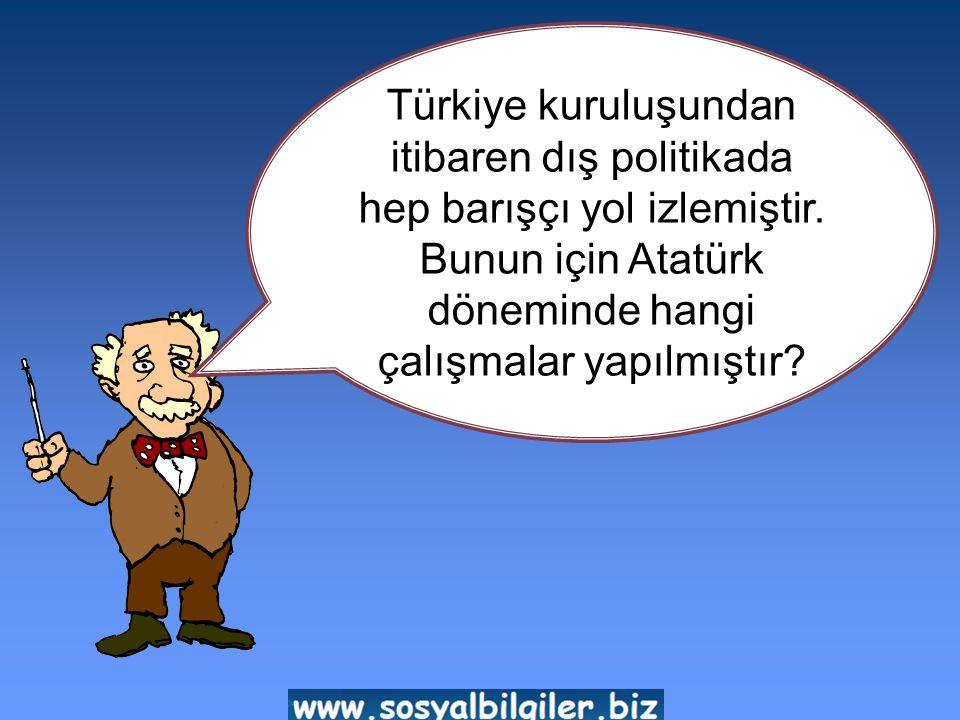 Türkiye kuruluşundan itibaren dış politikada hep barışçı yol izlemiştir.