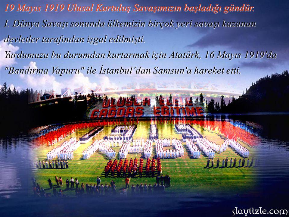 19 Mayıs 1919 Ulusal Kurtuluş Savaşımızın başladığı gündür.