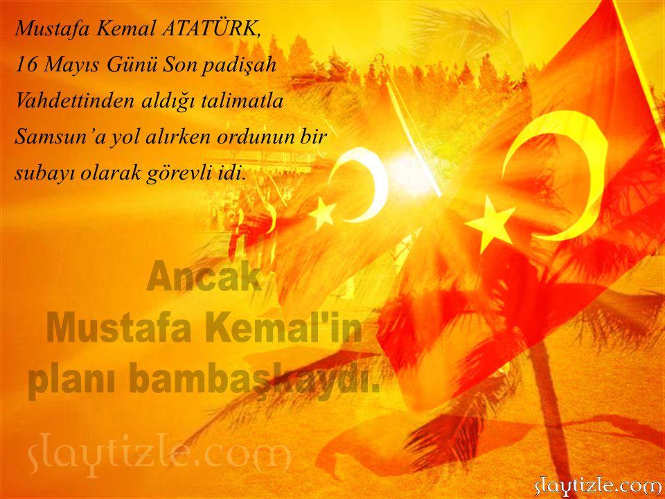 Ancak Mustafa Kemal in planı bambaşkaydı. Mustafa Kemal ATATÜRK,