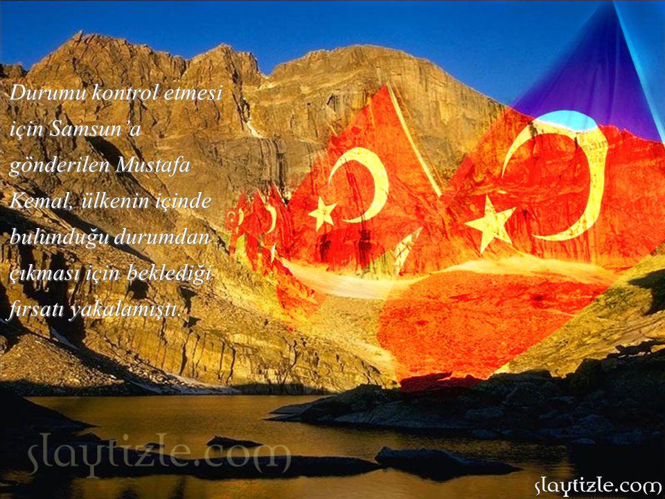 Durumu kontrol etmesi için Samsun'a gönderilen Mustafa Kemal, ülkenin içinde bulunduğu durumdan çıkması için beklediği fırsatı yakalamıştı.