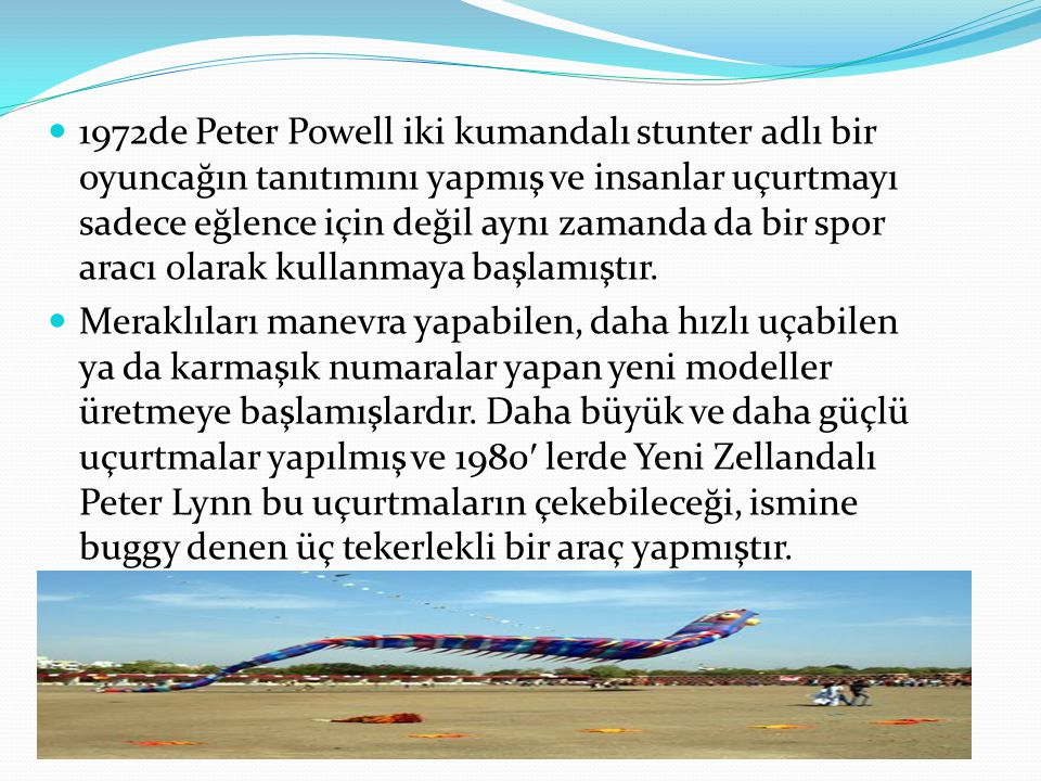 1972de Peter Powell iki kumandalı stunter adlı bir oyuncağın tanıtımını yapmış ve insanlar uçurtmayı sadece eğlence için değil aynı zamanda da bir spor aracı olarak kullanmaya başlamıştır.