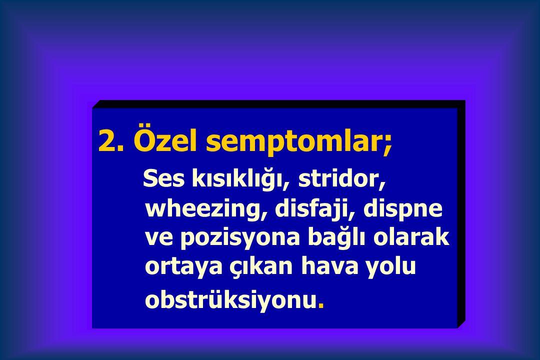 2. Özel semptomlar; Ses kısıklığı, stridor,. wheezing, disfaji, dispne