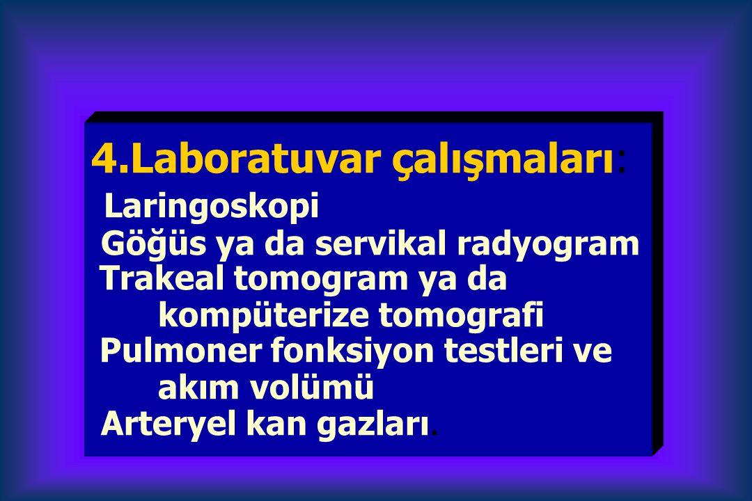 4.Laboratuvar çalışmaları: Laringoskopi Göğüs ya da servikal radyogram Trakeal tomogram ya da kompüterize tomografi Pulmoner fonksiyon testleri ve akım volümü Arteryel kan gazları.