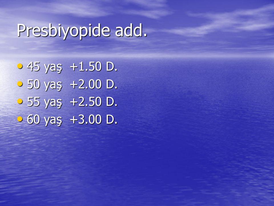 Presbiyopide add. 45 yaş +1.50 D. 50 yaş +2.00 D. 55 yaş +2.50 D.