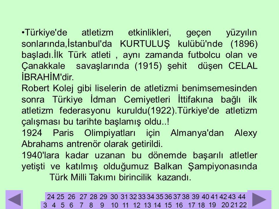 Türkiye de atletizm etkinlikleri, geçen yüzyılın sonlarında,İstanbul da KURTULUŞ kulübü nde (1896) başladı.İlk Türk atleti , aynı zamanda futbolcu olan ve Çanakkale savaşlarında (1915) şehit düşen CELAL İBRAHİM dir.