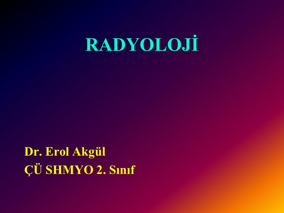 RADYOLOJİ Dr. Erol Akgül ÇÜ SHMYO 2. Sınıf